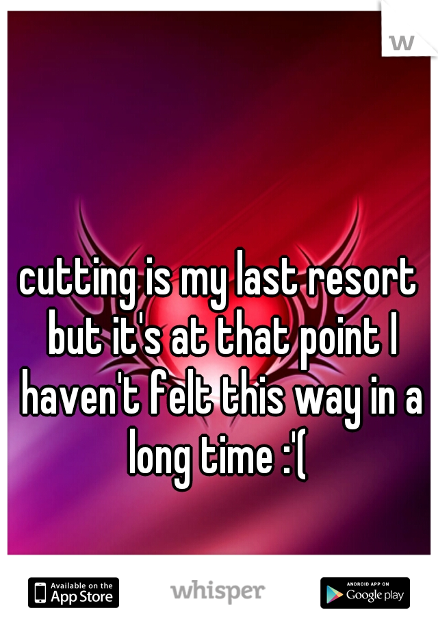 cutting is my last resort but it's at that point I haven't felt this way in a long time :'(