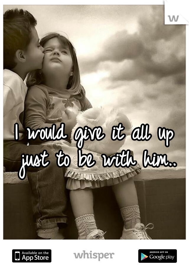 I would give it all up just to be with him..