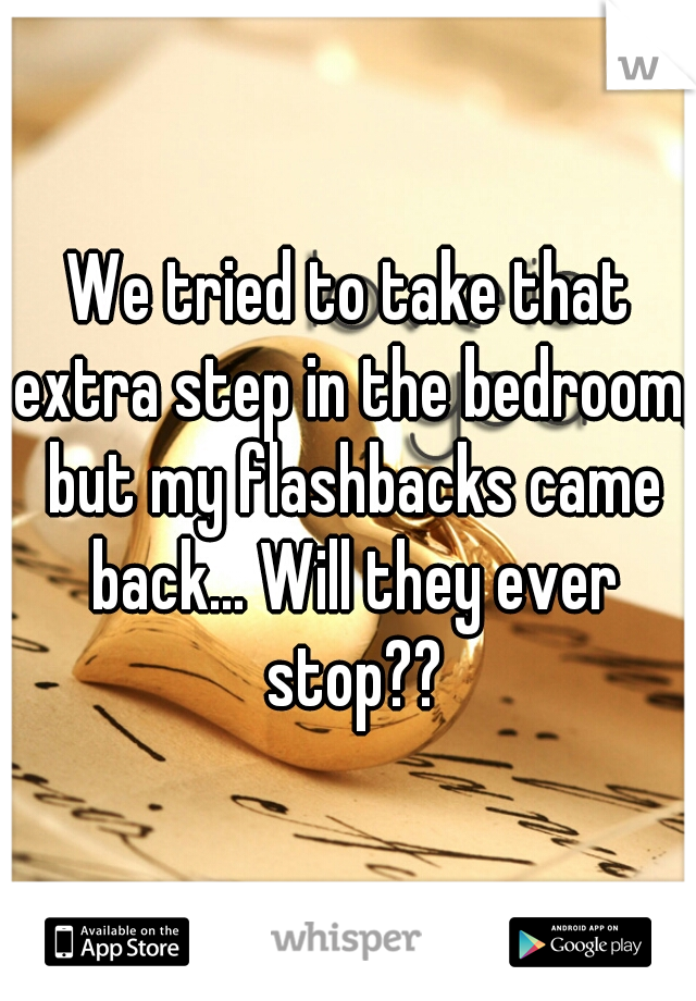 We tried to take that extra step in the bedroom, but my flashbacks came back... Will they ever stop??