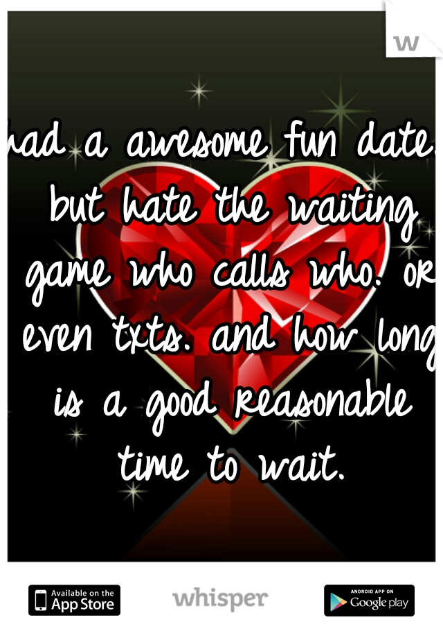 had a awesome fun date. but hate the waiting game who calls who. or even txts. and how long is a good reasonable time to wait.