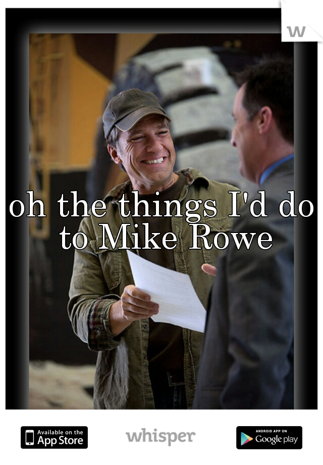oh the things I'd do to Mike Rowe