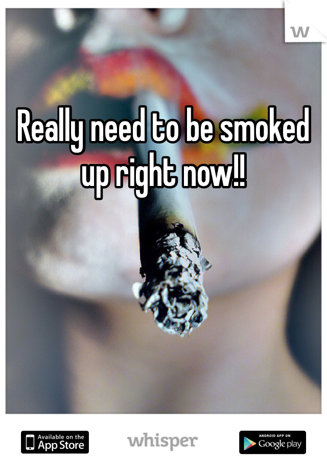 Really need to be smoked up right now!!