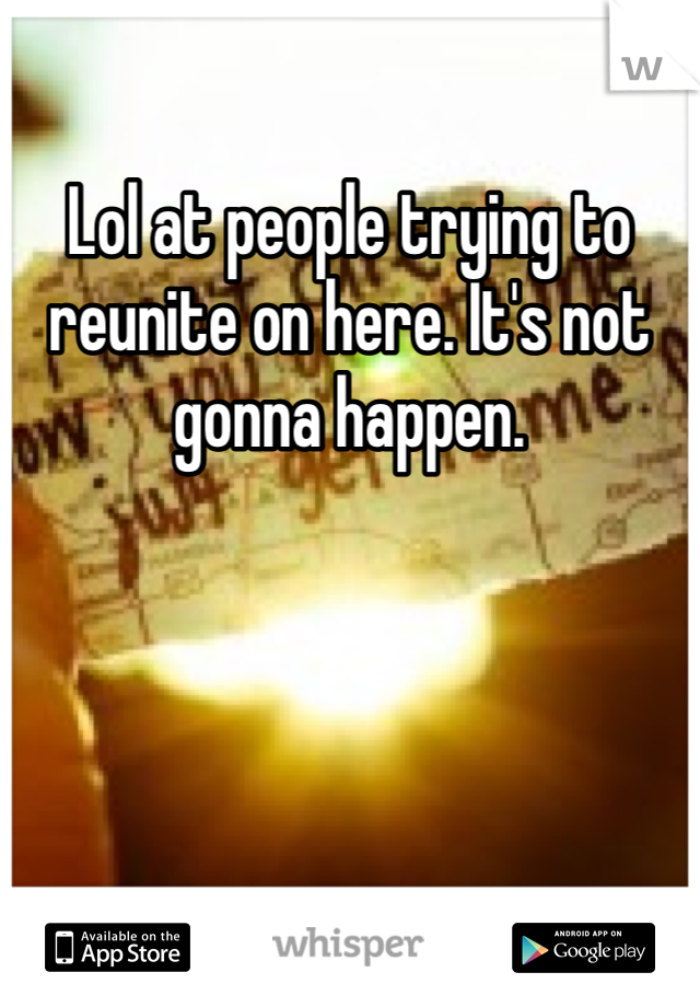 Lol at people trying to reunite on here. It's not gonna happen.