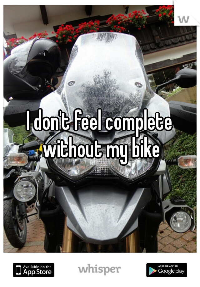 I don't feel complete without my bike