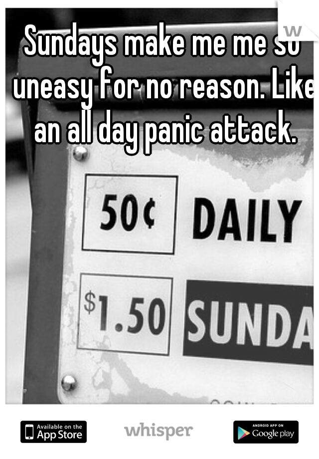 Sundays make me me so uneasy for no reason. Like an all day panic attack.