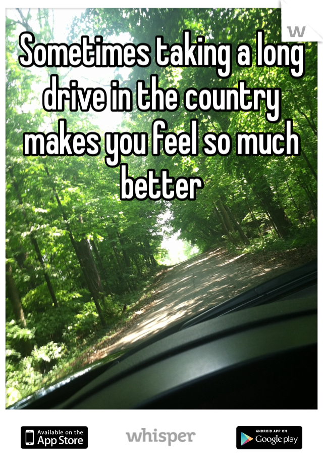 Sometimes taking a long drive in the country makes you feel so much better
