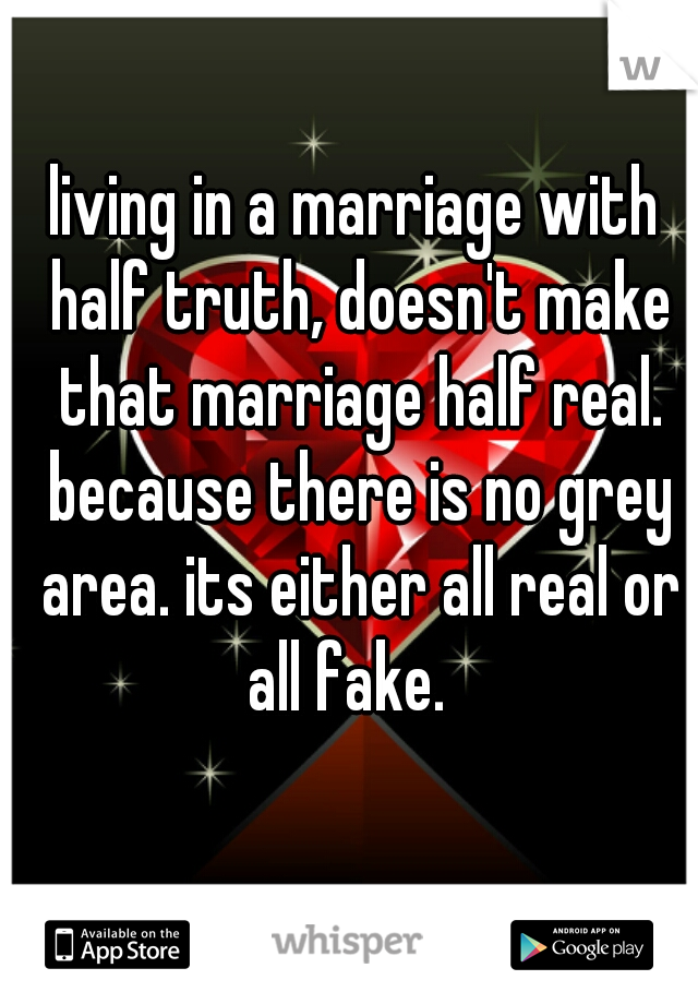 living in a marriage with half truth, doesn't make that marriage half real. because there is no grey area. its either all real or all fake.