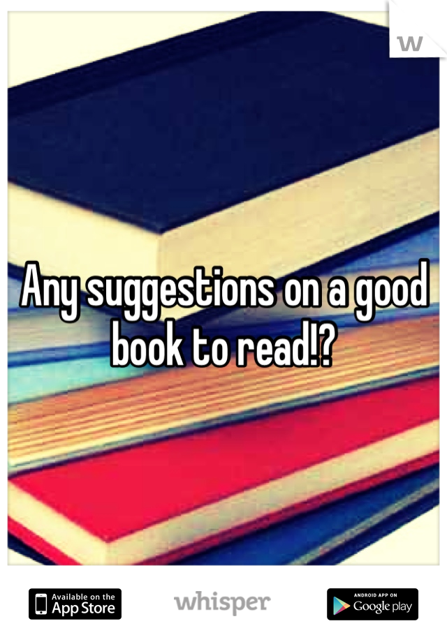 Any suggestions on a good book to read!?