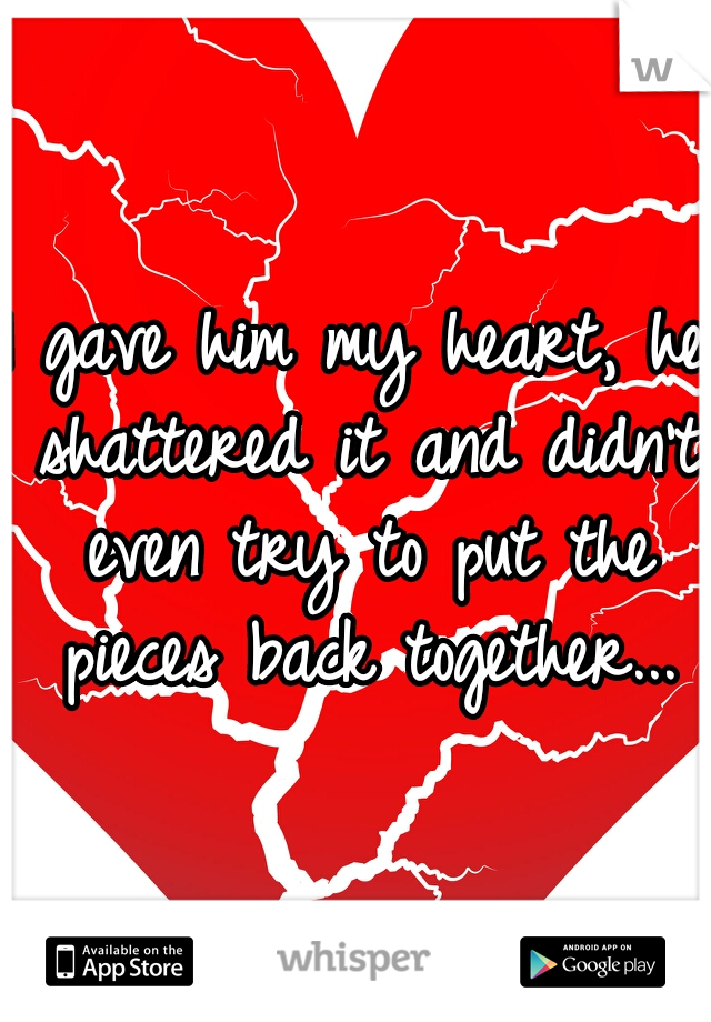 I gave him my heart, he shattered it and didn't even try to put the pieces back together...