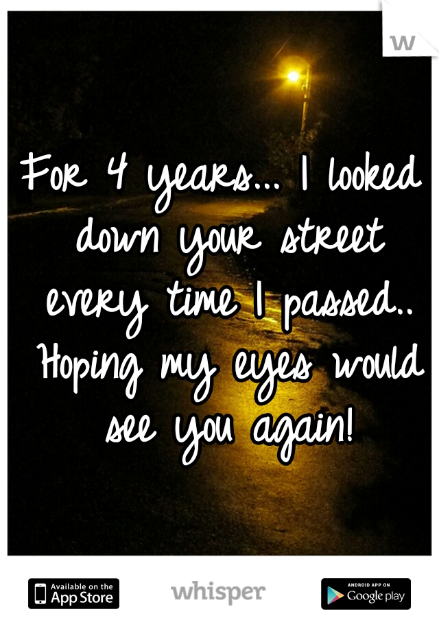 For 4 years... I looked down your street every time I passed.. Hoping my eyes would see you again!