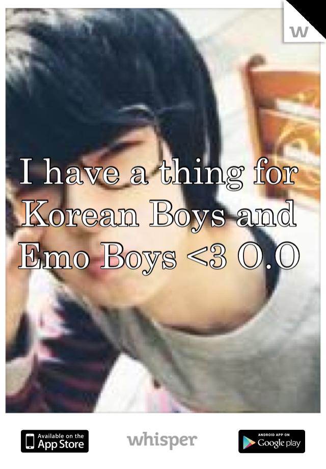 I have a thing for Korean Boys and Emo Boys <3 O.O