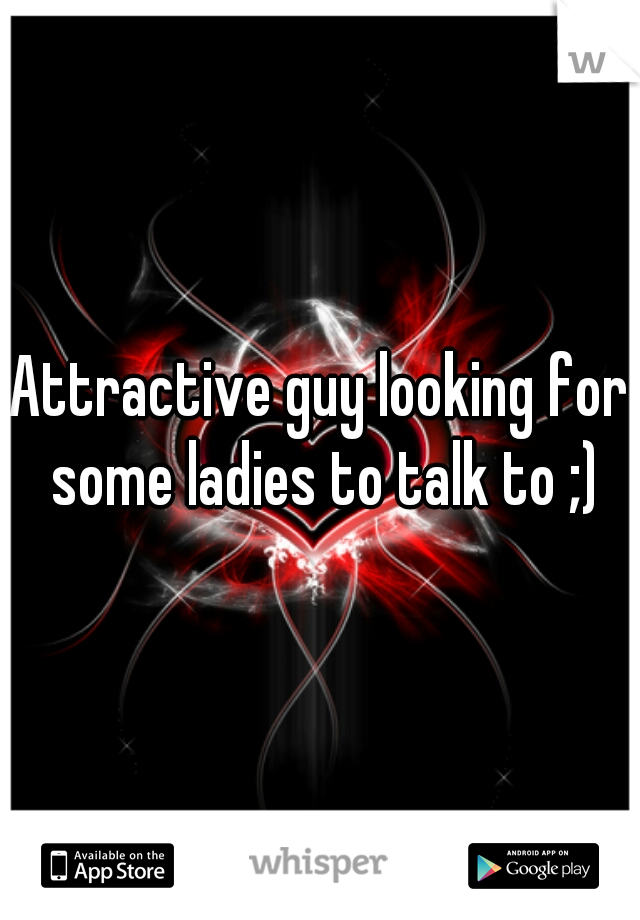 Attractive guy looking for some ladies to talk to ;)