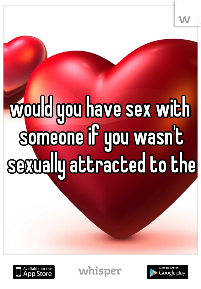 would you have sex with someone if you wasn't sexually attracted to them