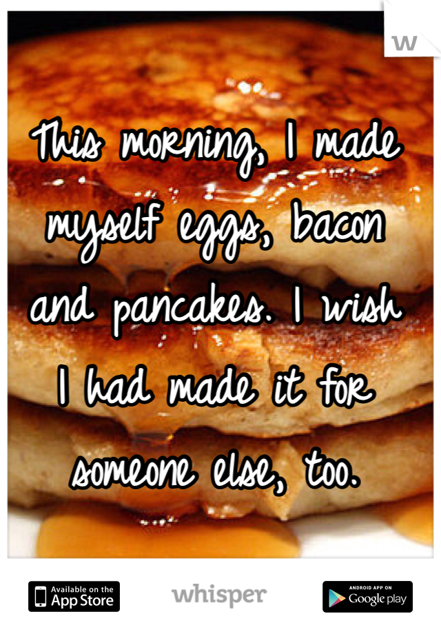 This morning, I made myself eggs, bacon and pancakes. I wish I had made it for someone else, too.