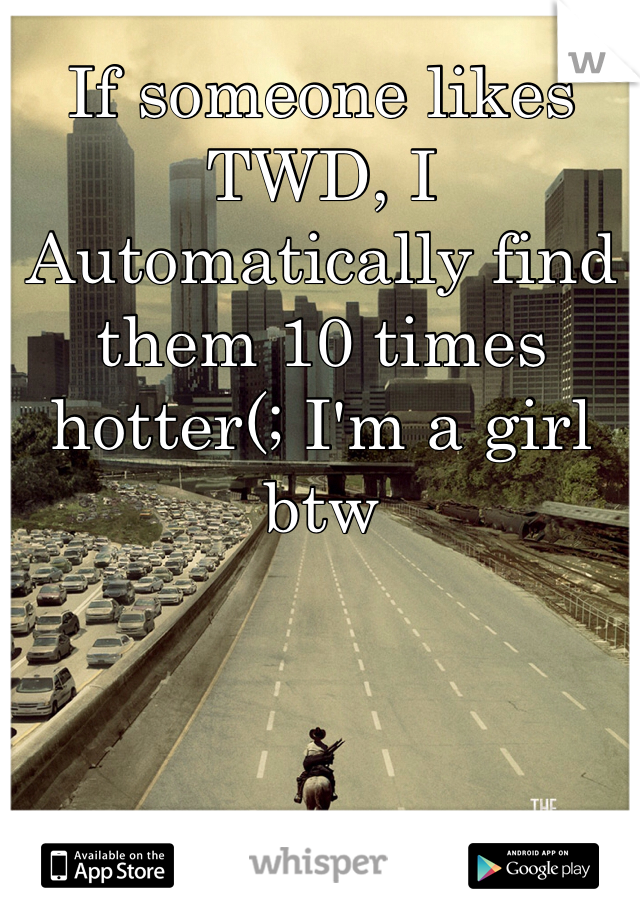 If someone likes TWD, I Automatically find them 10 times hotter(; I'm a girl btw
