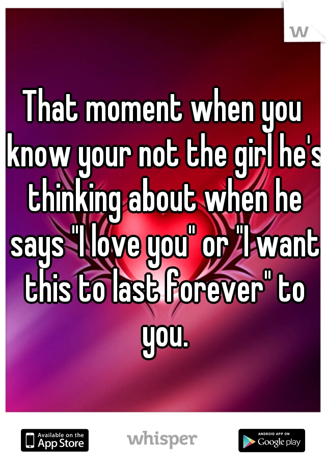 """That moment when you know your not the girl he's thinking about when he says """"I love you"""" or """"I want this to last forever"""" to you."""