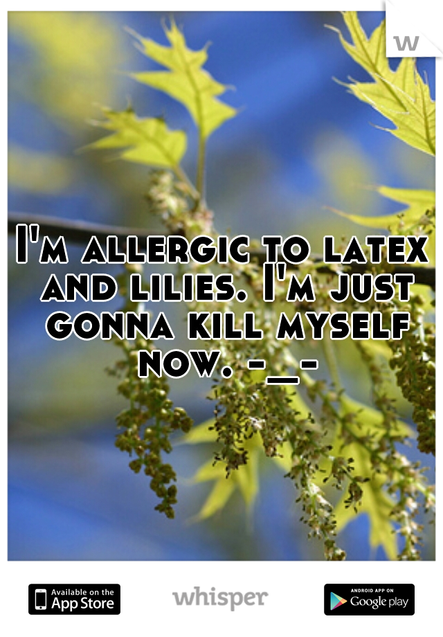 I'm allergic to latex and lilies. I'm just gonna kill myself now. -_-