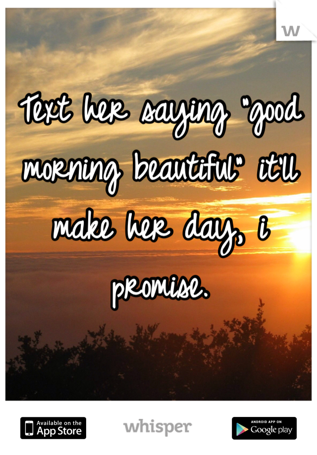 "Text her saying ""good morning beautiful"" it'll make her day, i promise."