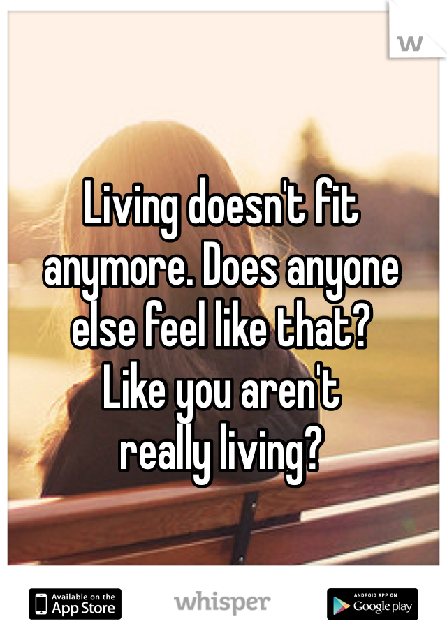 Living doesn't fit  anymore. Does anyone  else feel like that? Like you aren't  really living?