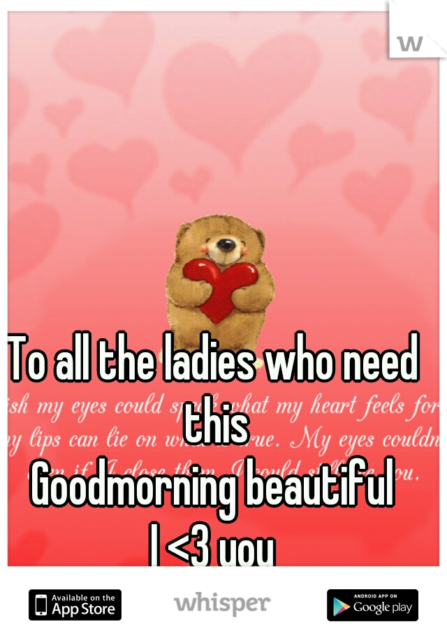 To all the ladies who need this Goodmorning beautiful I <3 you