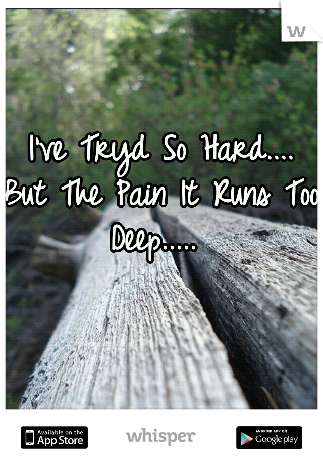 I've Tryd So Hard....  But The Pain It Runs Too Deep.....