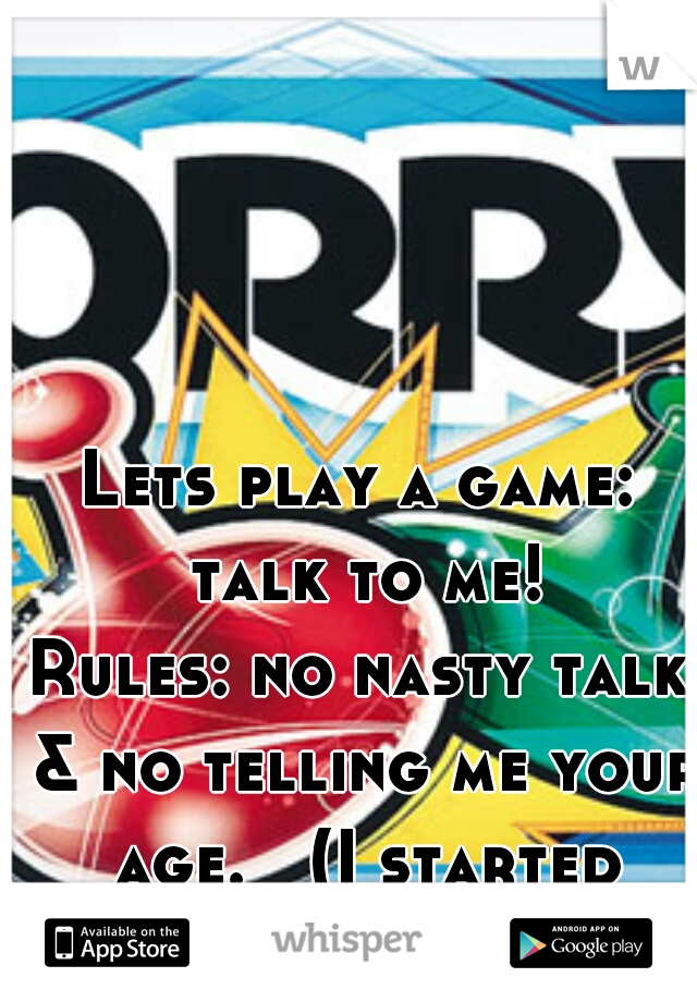 Lets play a game: talk to me! Rules: no nasty talk & no telling me your age.   (I started drinking early)