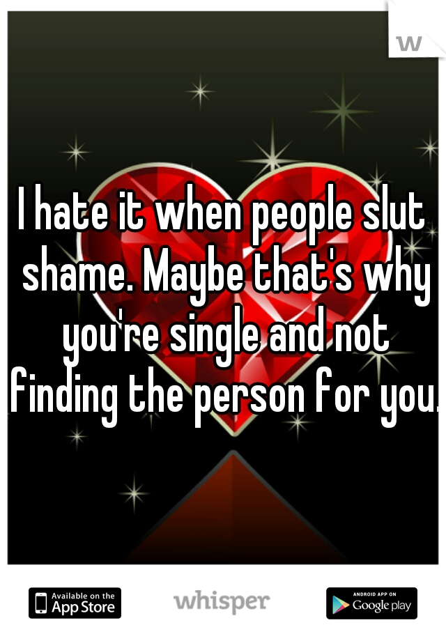 I hate it when people slut shame. Maybe that's why you're single and not finding the person for you.