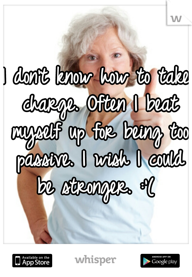 I don't know how to take charge. Often I beat myself up for being too passive. I wish I could be stronger. :'(