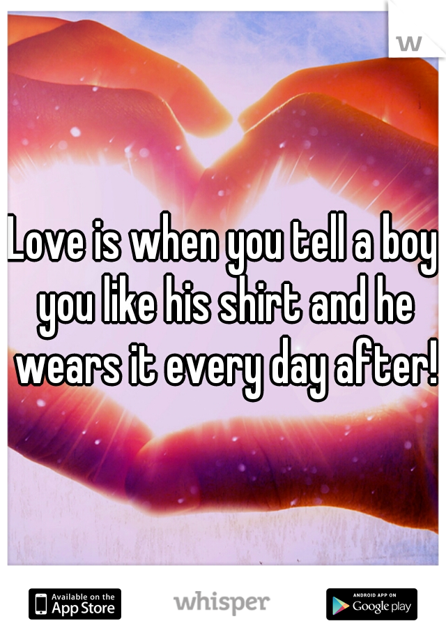 Love is when you tell a boy you like his shirt and he wears it every day after!