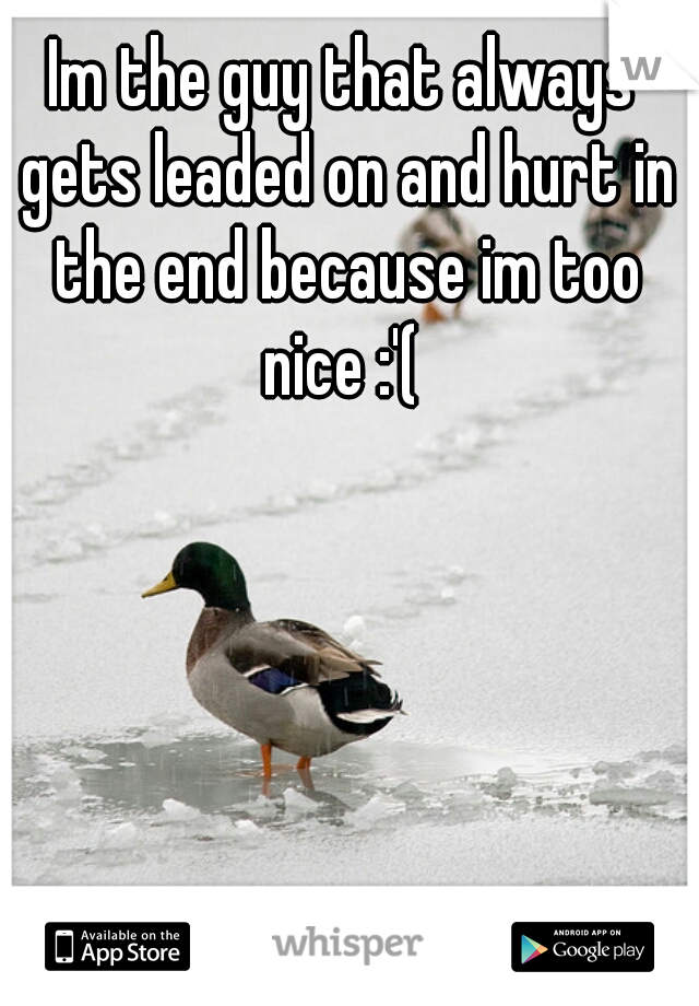 Im the guy that always gets leaded on and hurt in the end because im too nice :'(