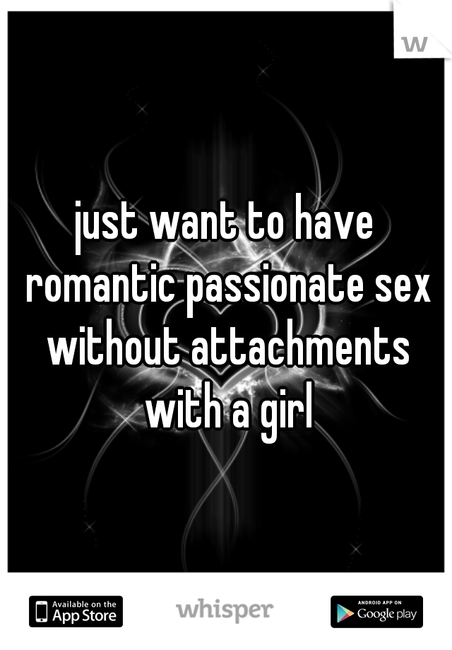 just want to have romantic passionate sex without attachments with a girl