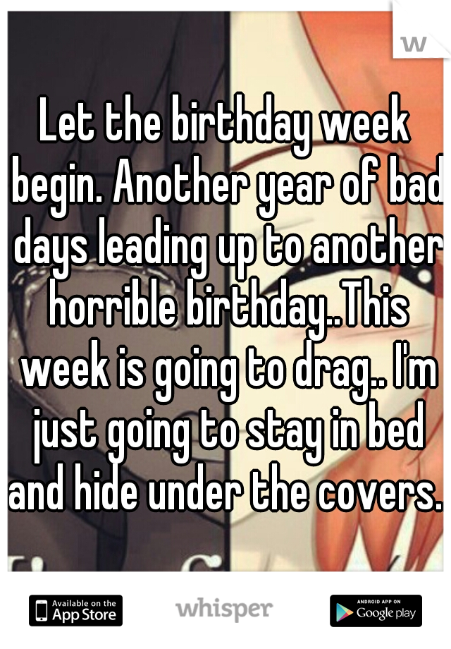 Let the birthday week begin. Another year of bad days leading up to another horrible birthday..This week is going to drag.. I'm just going to stay in bed and hide under the covers..