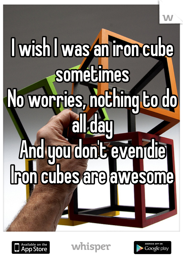 I wish I was an iron cube sometimes No worries, nothing to do all day And you don't even die Iron cubes are awesome