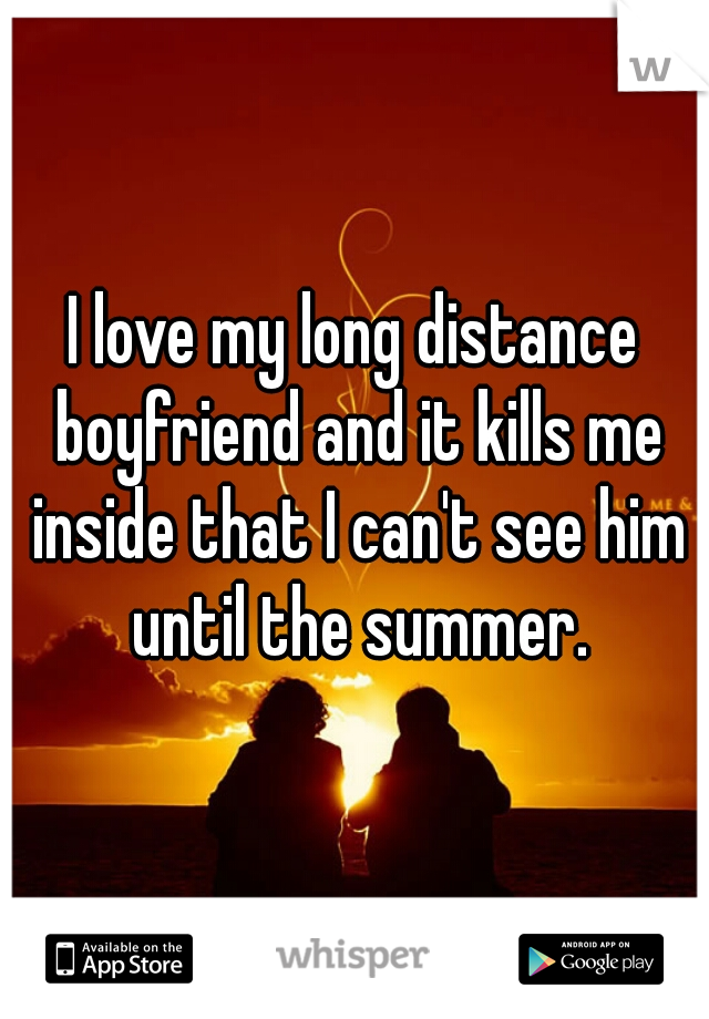 I love my long distance boyfriend and it kills me inside that I can't see him until the summer.