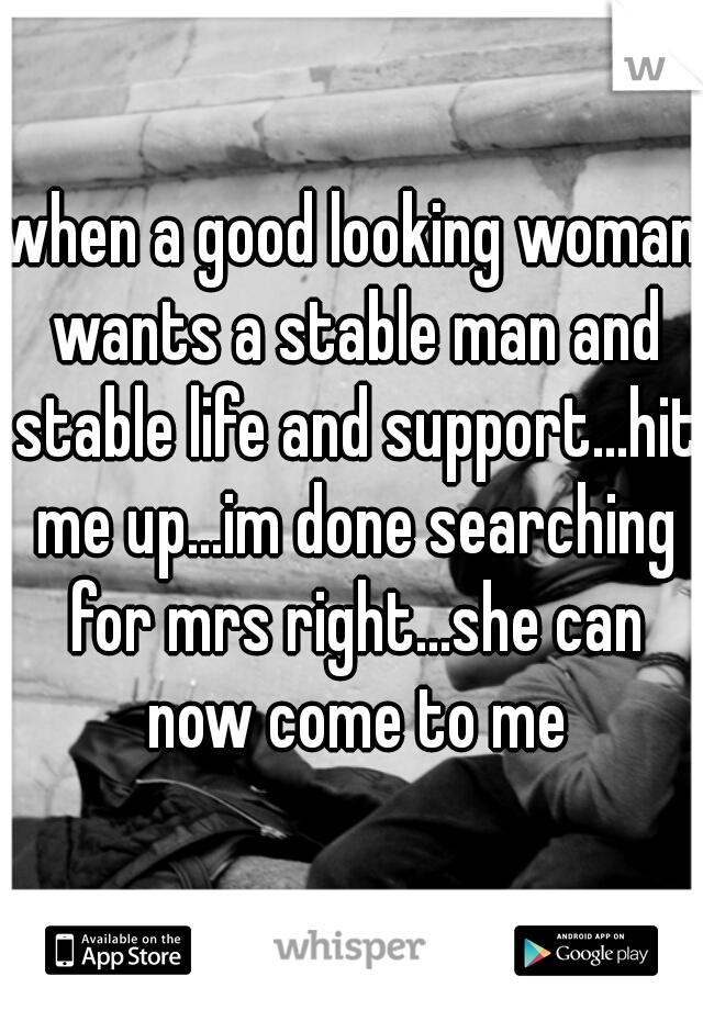 when a good looking woman wants a stable man and stable life and support...hit me up...im done searching for mrs right...she can now come to me