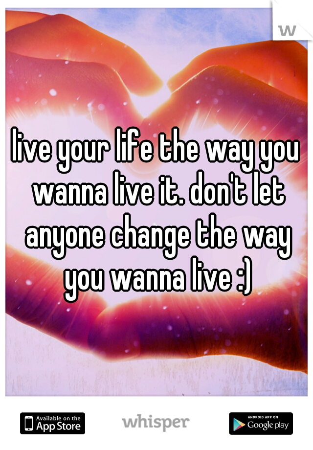 live your life the way you wanna live it. don't let anyone change the way you wanna live :)