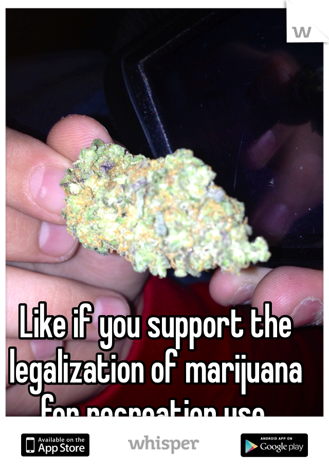 Like if you support the legalization of marijuana for recreation use.