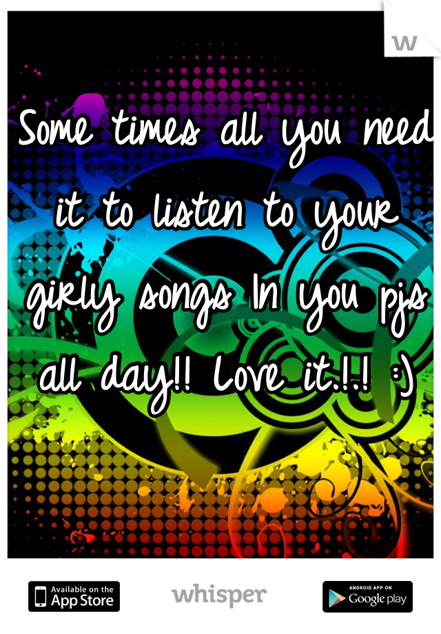 Some times all you need it to listen to your girly songs In you pjs all day!! Love it.!.! :)