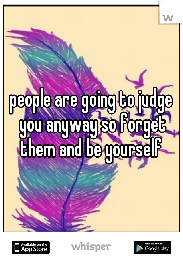 people are going to judge you anyway so forget them and be yourself