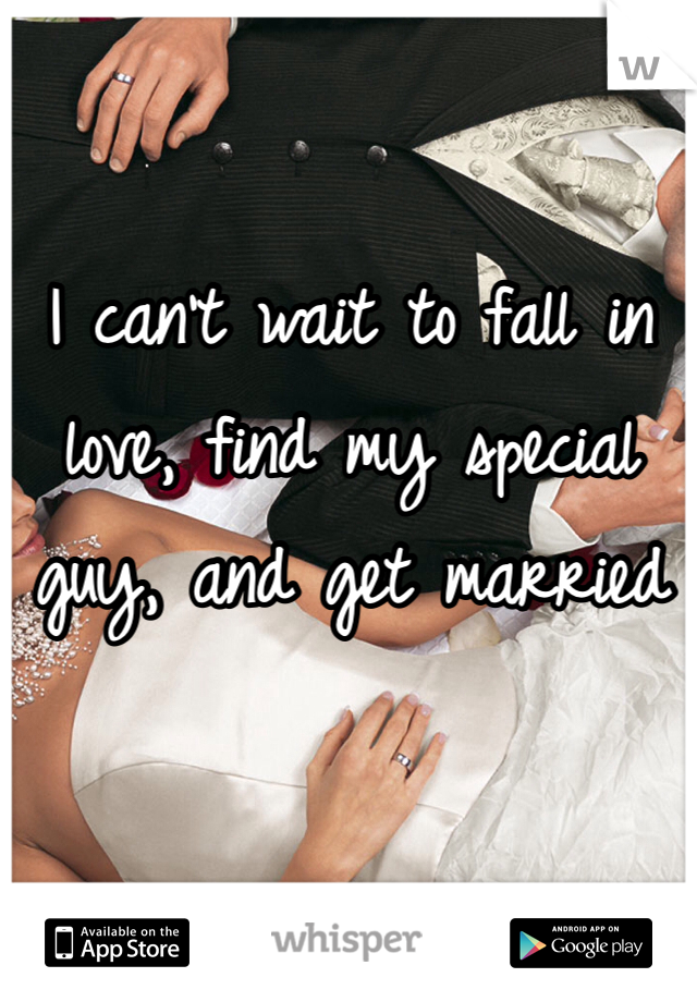 I can't wait to fall in love, find my special guy, and get married