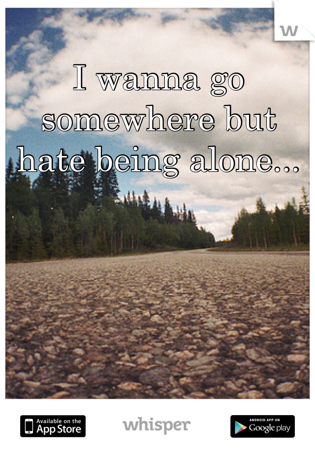 I wanna go somewhere but hate being alone...