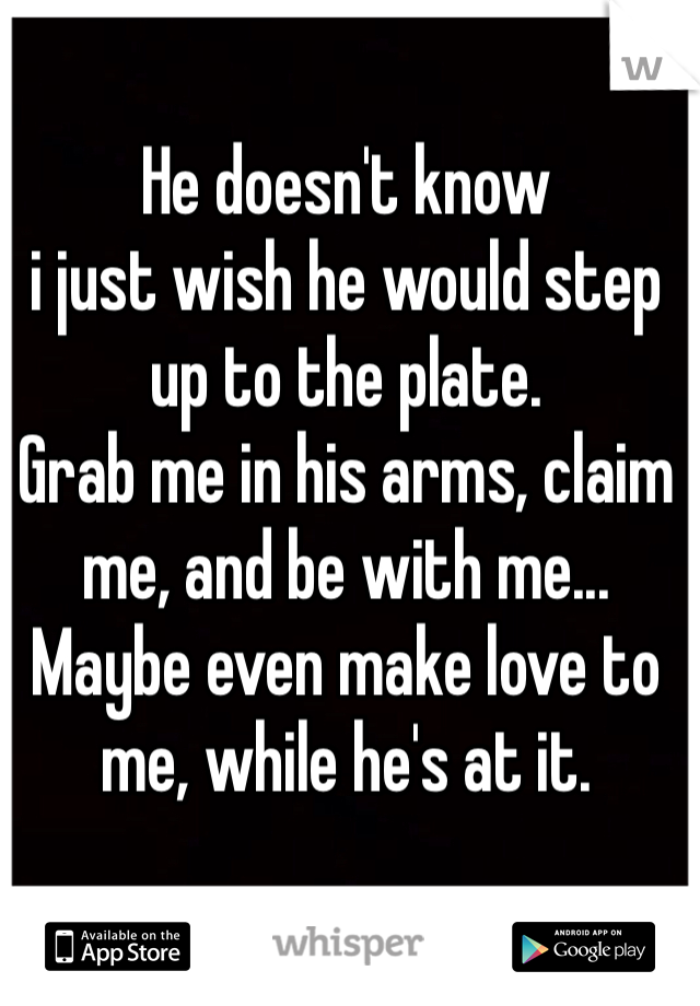 He doesn't know  i just wish he would step up to the plate. Grab me in his arms, claim me, and be with me... Maybe even make love to me, while he's at it.
