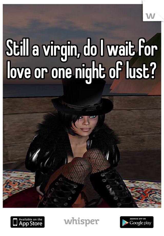 Still a virgin, do I wait for love or one night of lust?