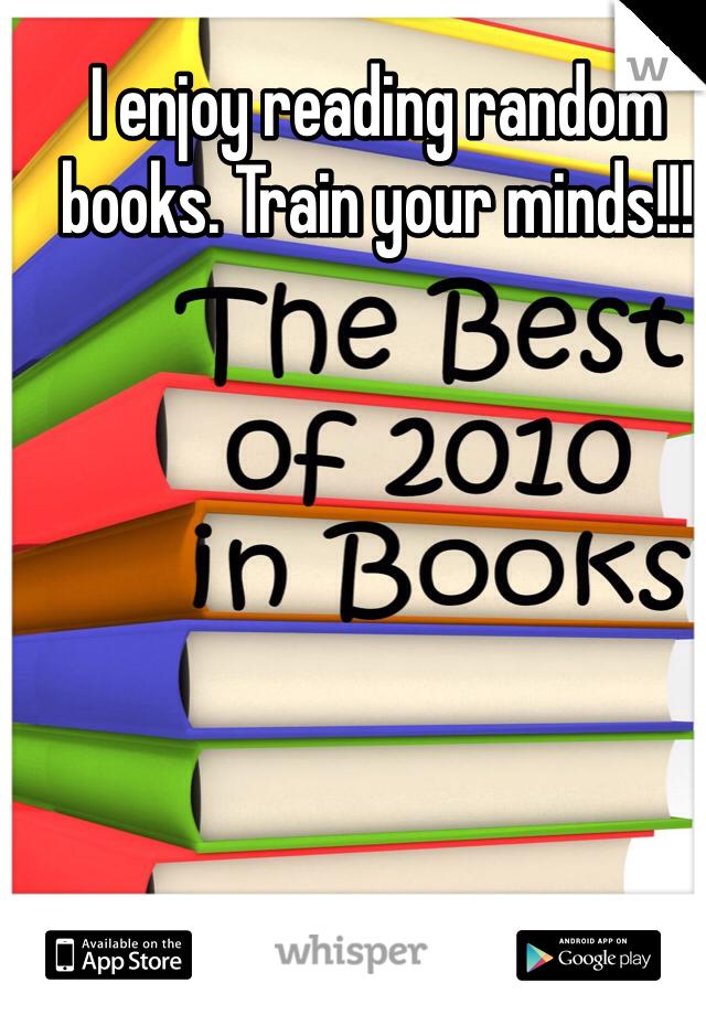 I enjoy reading random books. Train your minds!!!