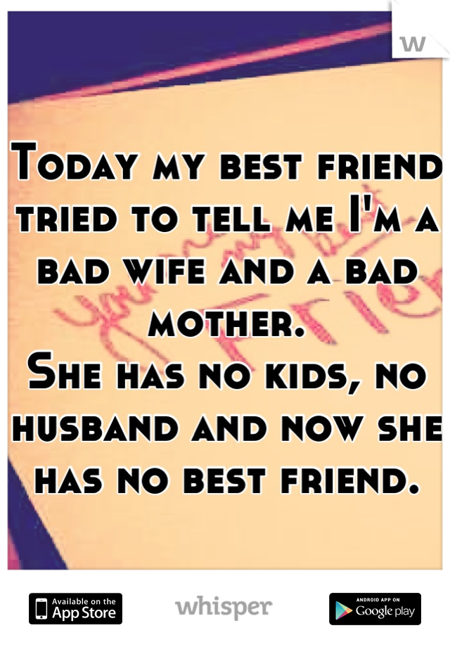 Today my best friend tried to tell me I'm a bad wife and a bad mother. She has no kids, no husband and now she has no best friend.