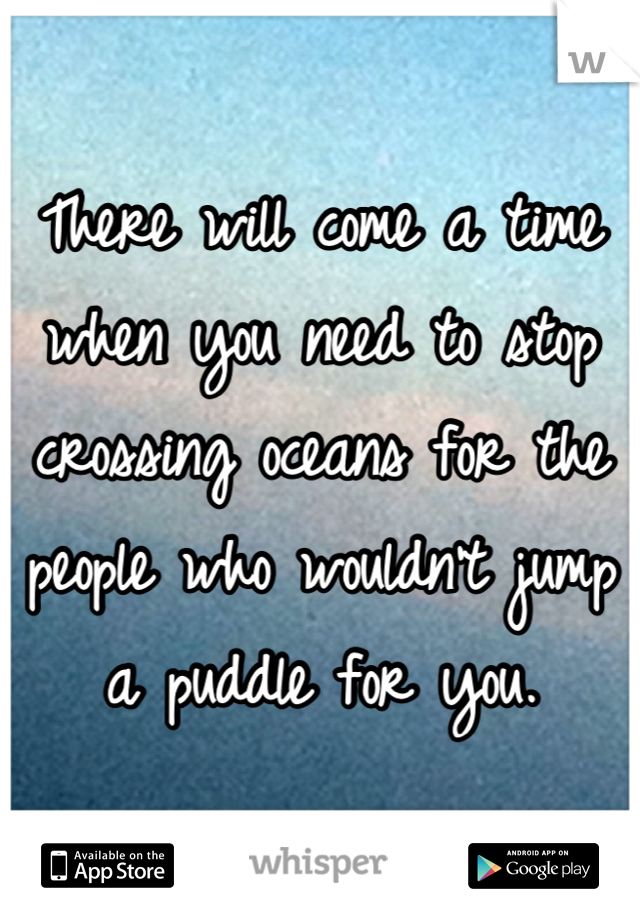 There will come a time when you need to stop crossing oceans for the people who wouldn't jump a puddle for you.