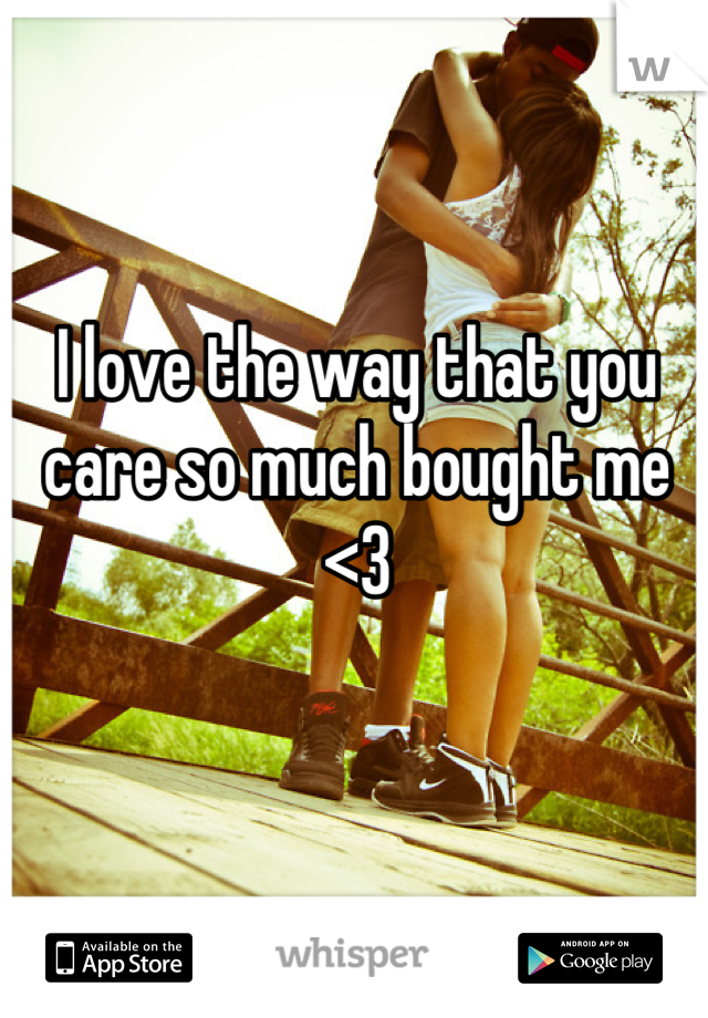 I love the way that you care so much bought me <3