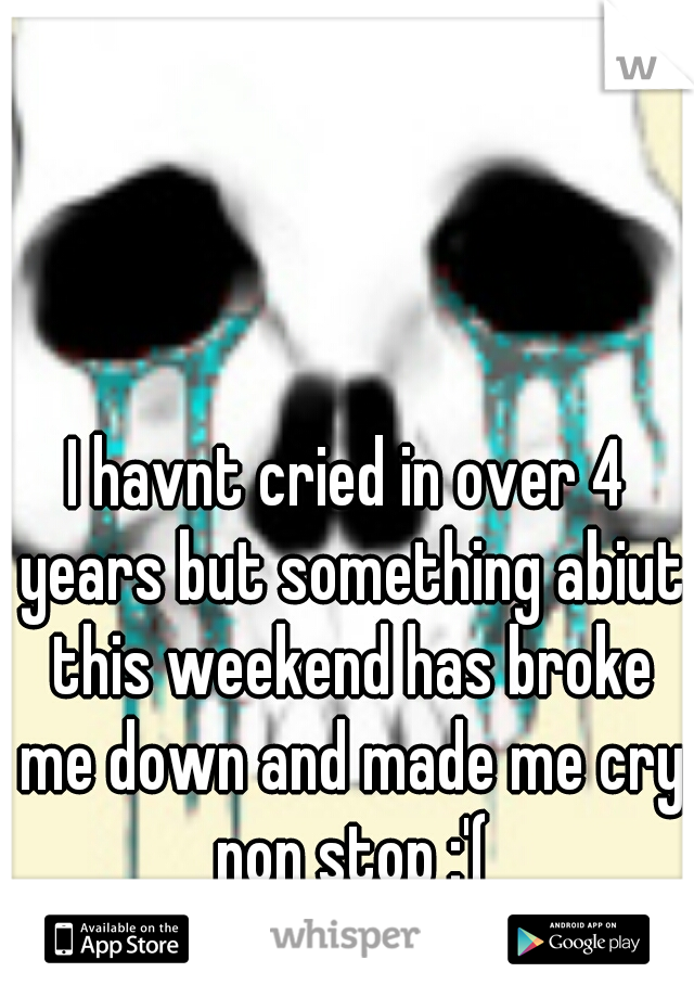 I havnt cried in over 4 years but something abiut this weekend has broke me down and made me cry non stop :'(