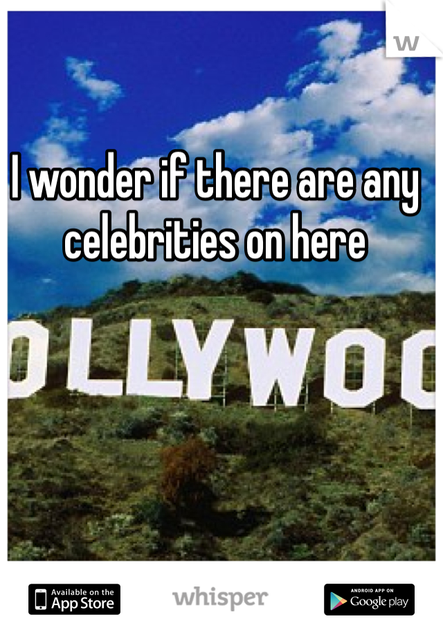 I wonder if there are any celebrities on here