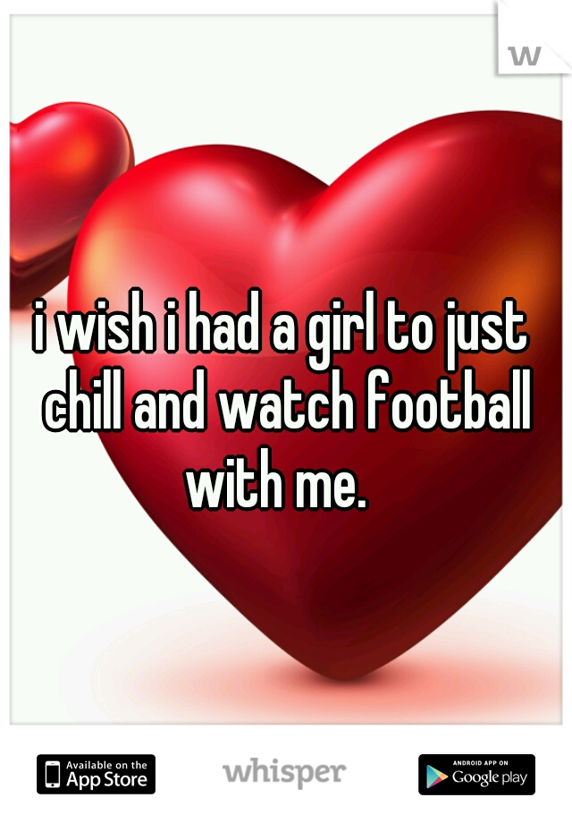 i wish i had a girl to just chill and watch football with me.